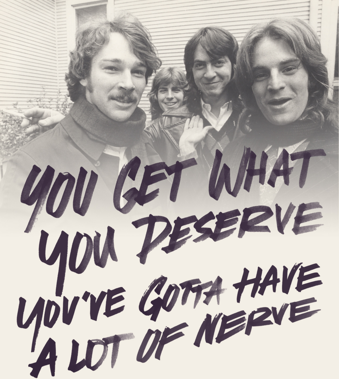 You get what you deserve/You've gotta have a lot of nerve