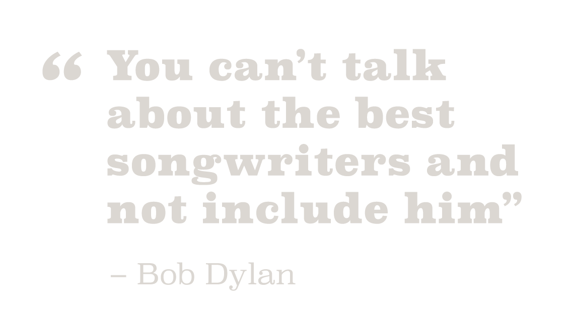 You can't talk about the best songwriters and not include him. – Bob Dylan
